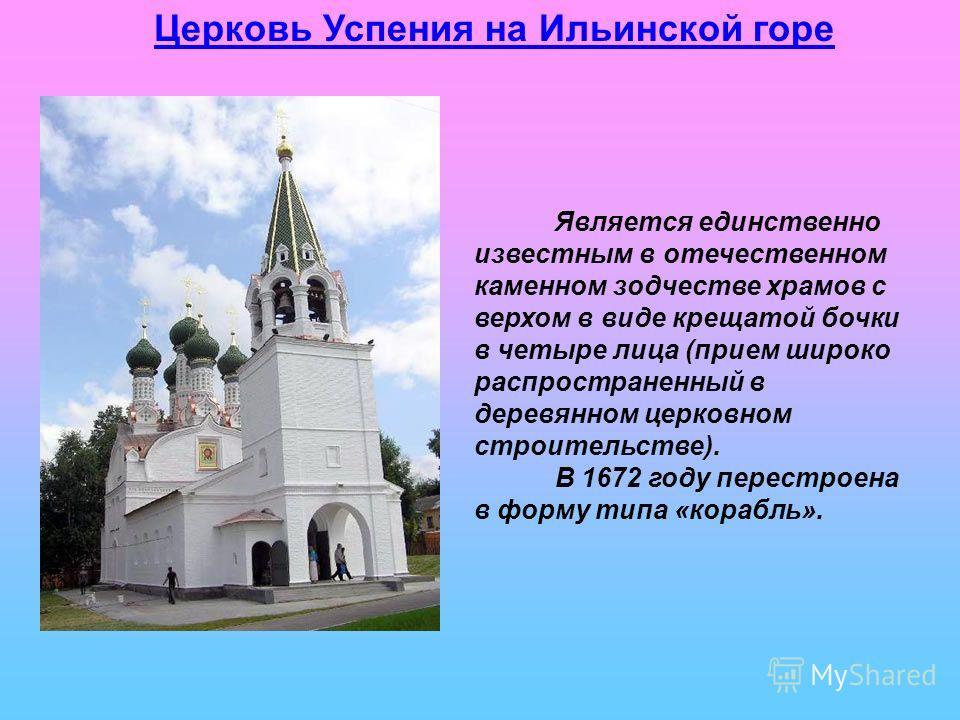 Церковь Успения на Ильинской горе Является единственно известным в отечественном каменном зодчестве храмов с верхом в виде крещатой бочки в четыре лица (прием широко распространенный в деревянном церковном строительстве). В 1672 году перестроена в фо