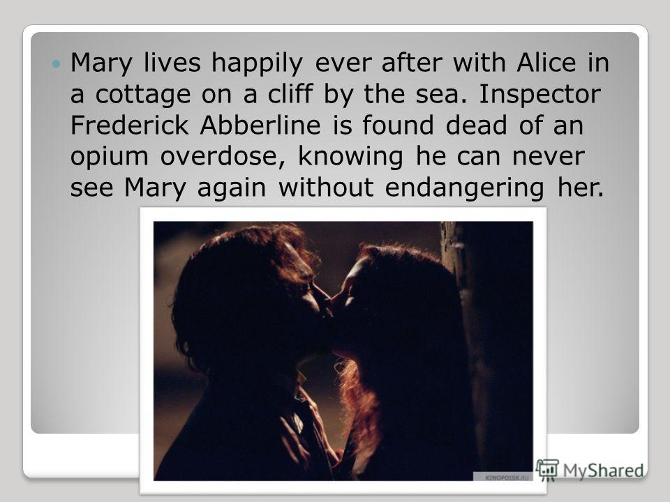 Mary lives happily ever after with Alice in a cottage on a cliff by the sea. Inspector Frederick Abberline is found dead of an opium overdose, knowing he can never see Mary again without endangering her.