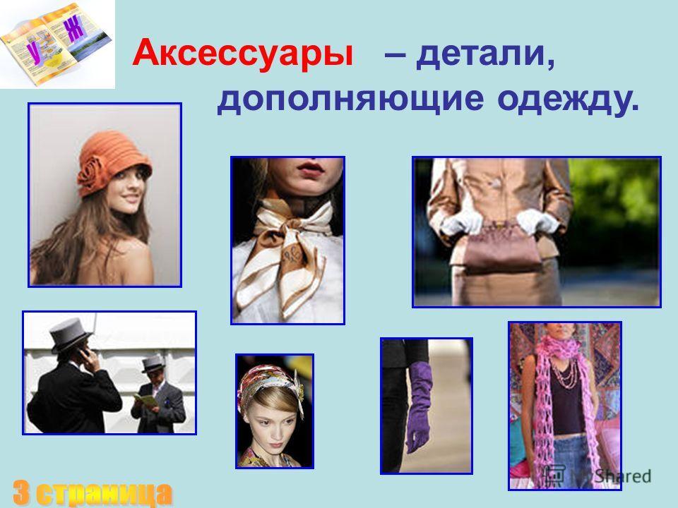 – детали, дополняющие одежду. Аксессуары