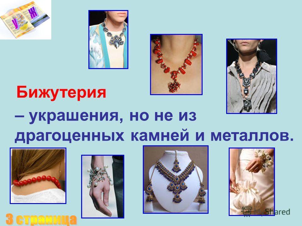 – украшения, но не из драгоценных камней и металлов. Бижутерия