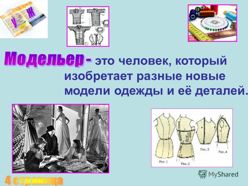 это человек, который изобретает разные новые модели одежды и её деталей.