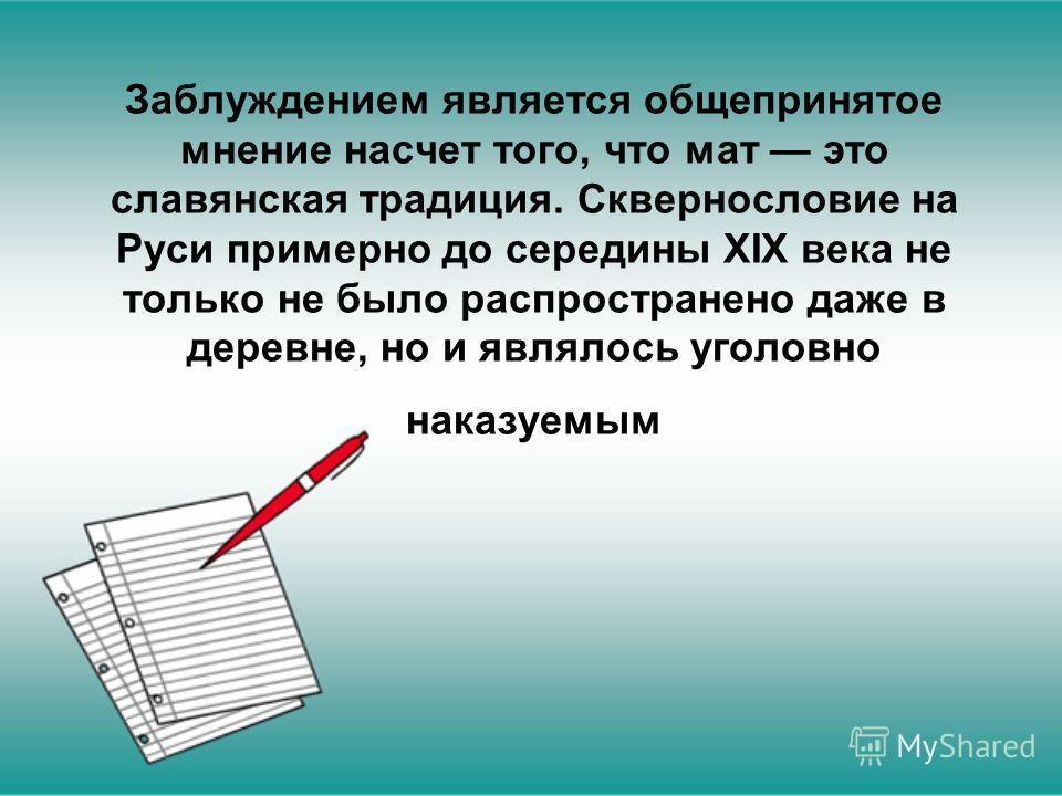 Заблуждением является общепринятое мнение насчет того, что мат это славянская традиция. Сквернословие на Руси примерно до середины XIX века не только не было распространено даже в деревне, но и являлось уголовно наказуемым
