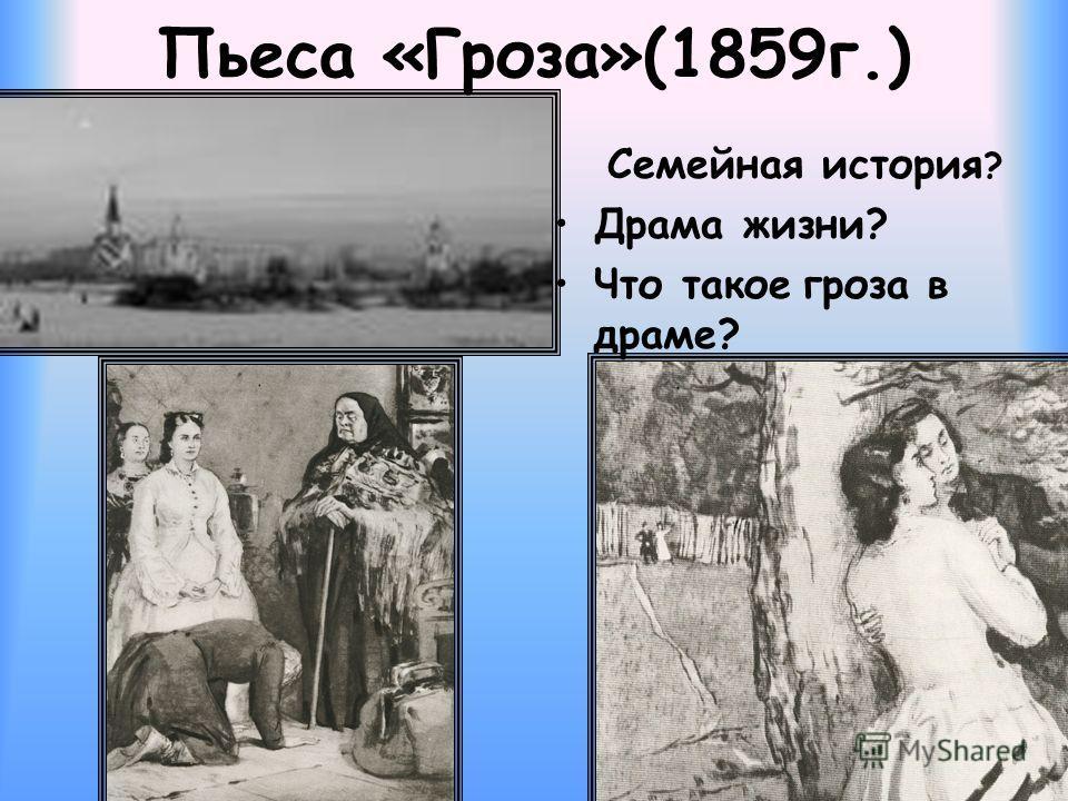 Пьеса «Гроза»(1859г.) Семейная история ? Драма жизни? Что такое гроза в драме?