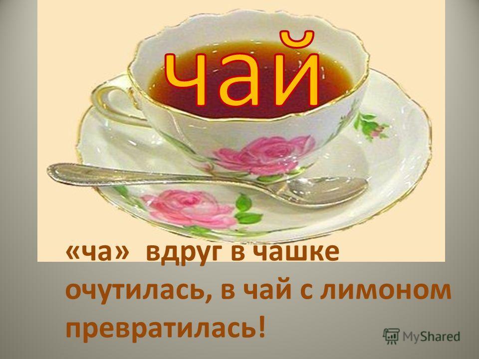 «ча» вдруг в чашке очутилась, в чай с лимоном превратилась!