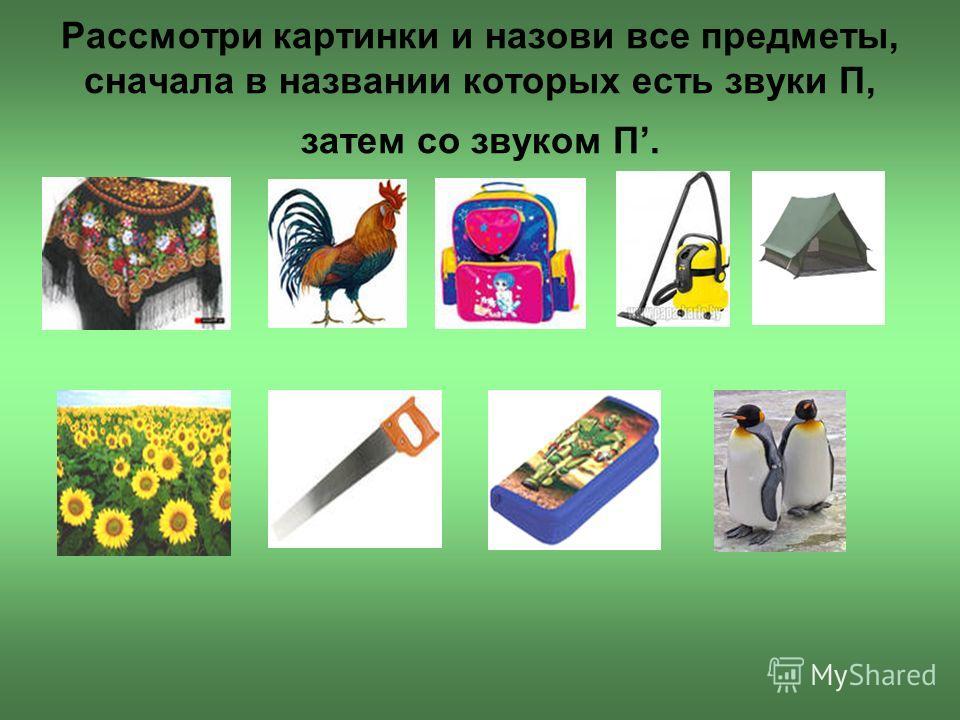 Рассмотри картинки и назови все предметы, сначала в названии которых есть звуки П, затем со звуком П.