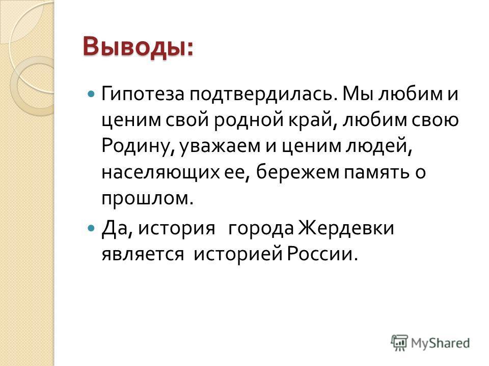 Выводы : Гипотеза подтвердилась. Мы любим и ценим свой родной край, любим свою Родину, уважаем и ценим людей, населяющих ее, бережем память о прошлом. Да, история города Жердевки является историей России.