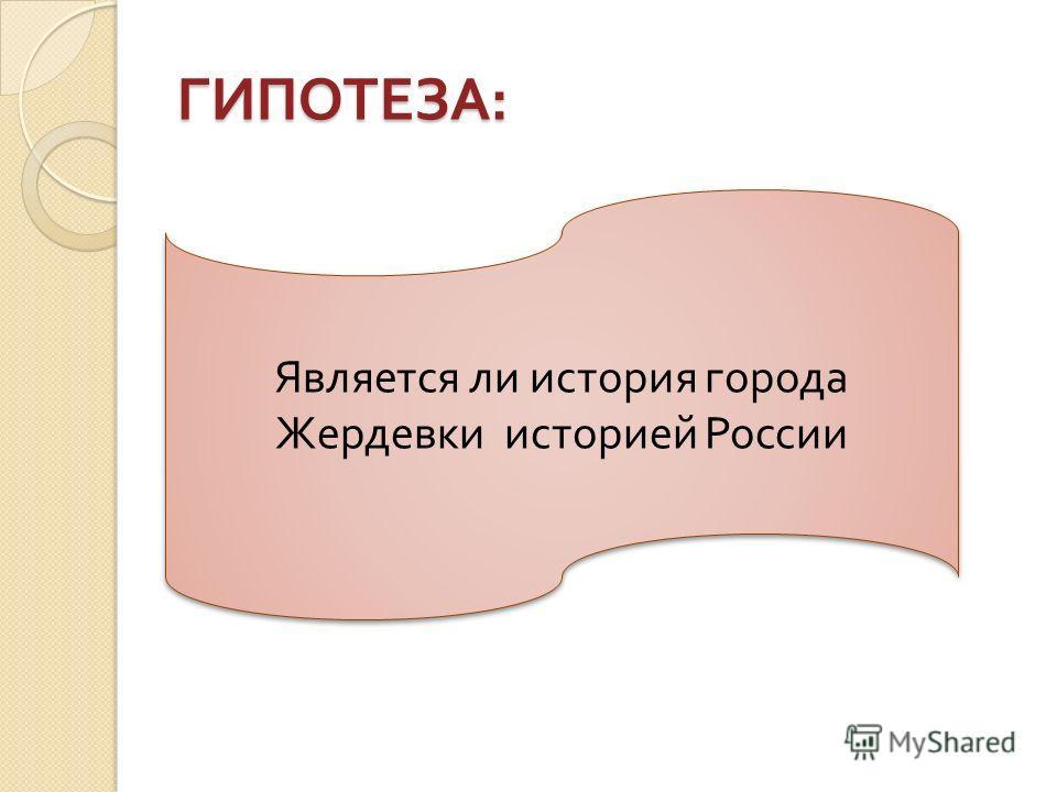 ГИПОТЕЗА : Является ли история города Жердевки историей России