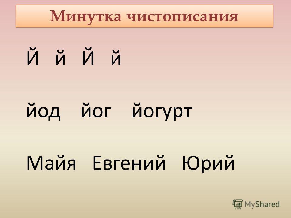 Минутка чистописания Й й йод йог йогурт Майя Евгений Юрий