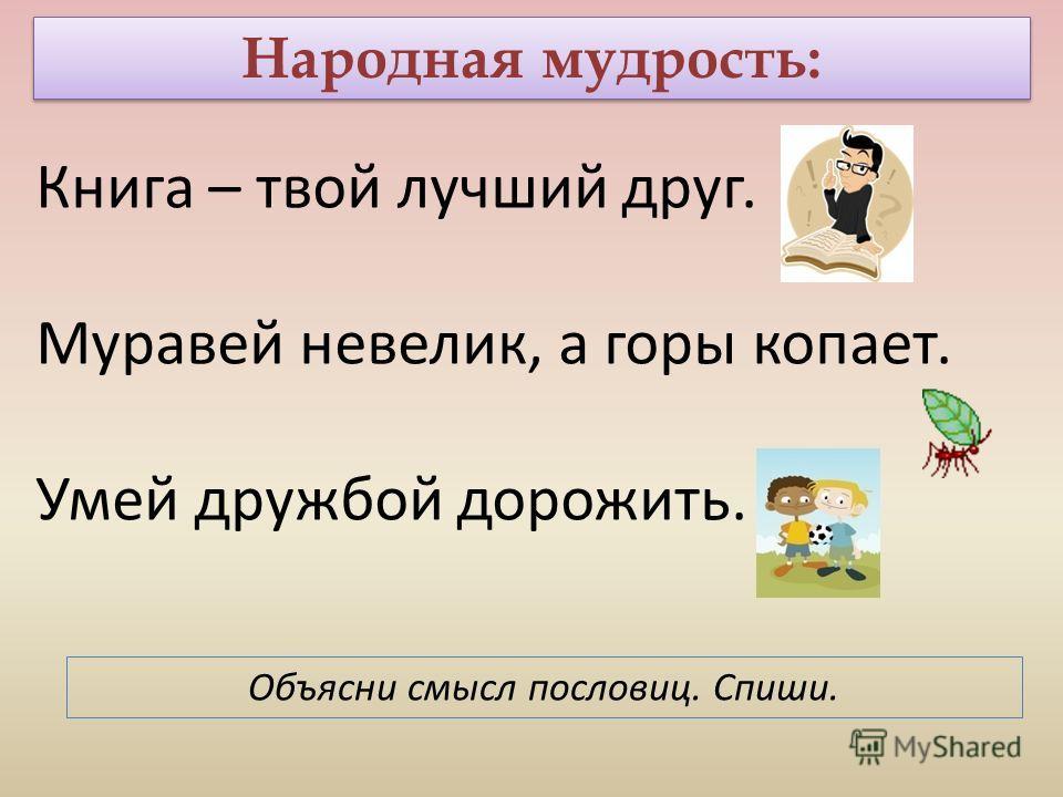 Народная мудрость: Книга – твой лучший друг. Муравей невелик, а горы копает. Умей дружбой дорожить. Объясни смысл пословиц. Спиши.