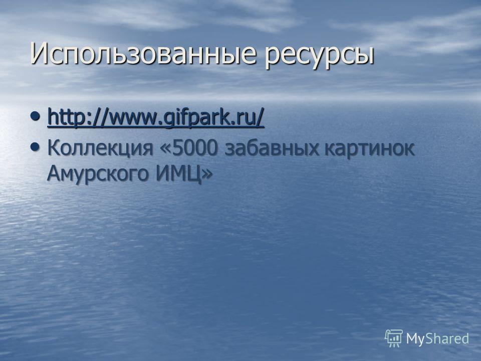 Использованные ресурсы http://www.gifpark.ru/ http://www.gifpark.ru/ http://www.gifpark.ru/ Коллекция «5000 забавных картинок Амурского ИМЦ» Коллекция «5000 забавных картинок Амурского ИМЦ»