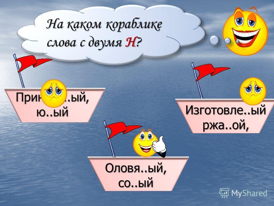 На каком кораблике слова с двумя Н? Изготовле..ый ржа..ой, Оловя..ый, со..ый Принесё..ый, ю..ый