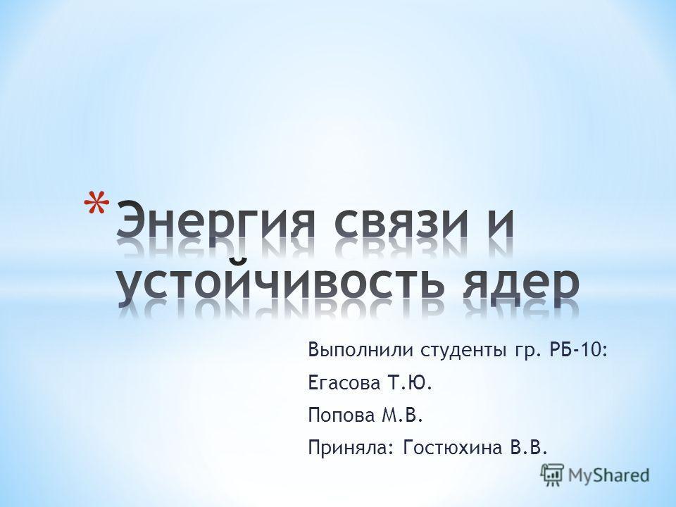 Выполнили студенты гр. РБ-10: Егасова Т.Ю. Попова М.В. Приняла: Гостюхина В.В.