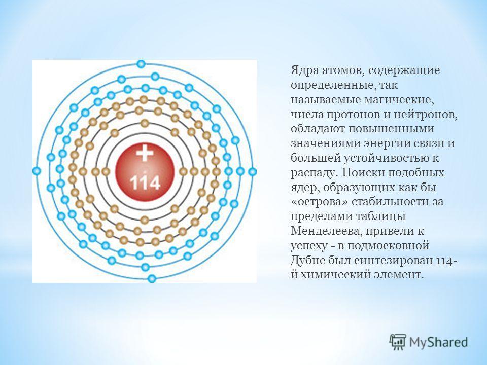Ядра атомов, содержащие определенные, так называемые магические, числа протонов и нейтронов, обладают повышенными значениями энергии связи и большей устойчивостью к распаду. Поиски подобных ядер, образующих как бы «острова» стабильности за пределами