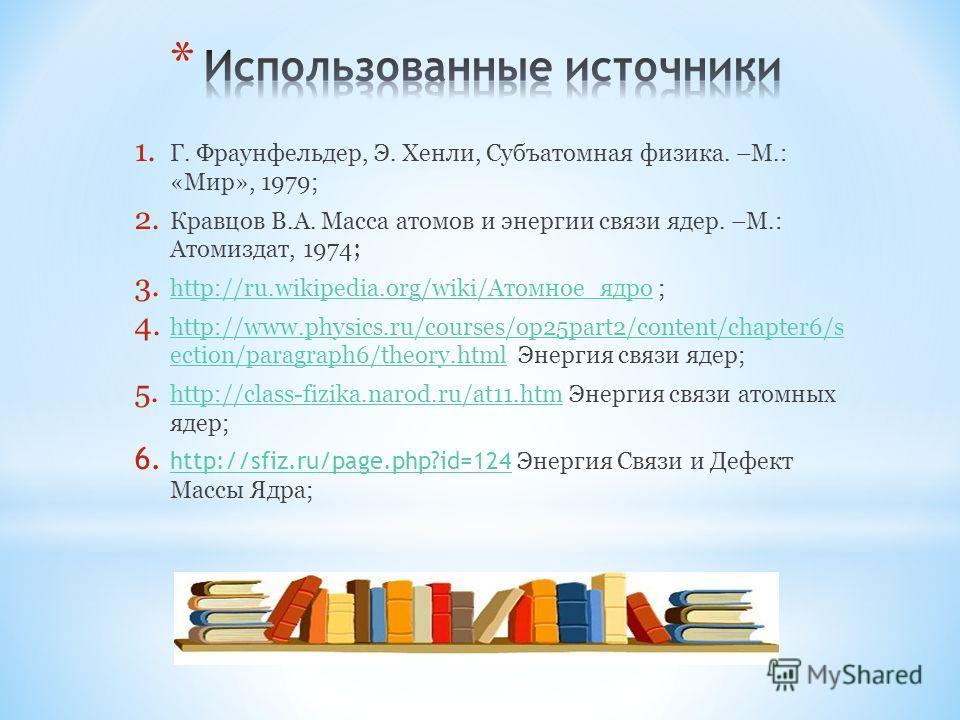 1. Г. Фраунфельдер, Э. Хенли, Субъатомная физика. –М.: «Мир», 1979; 2. Кравцов В.А. Масса атомов и энергии связи ядер. –М.: Атомиздат, 1974 ; 3. http://ru.wikipedia.org/wiki/Атомное_ядро ; http://ru.wikipedia.org/wiki/Атомное_ядро 4. http://www.physi