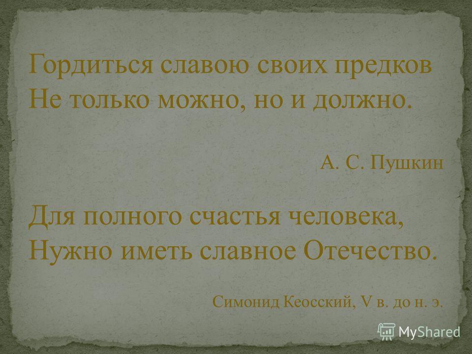 Гордиться славою своих предков Не только можно, но и должно. А. С. Пушкин Для полного счастья человека, Нужно иметь славное Отечество. Симонид Кеосский, V в. до н. э.