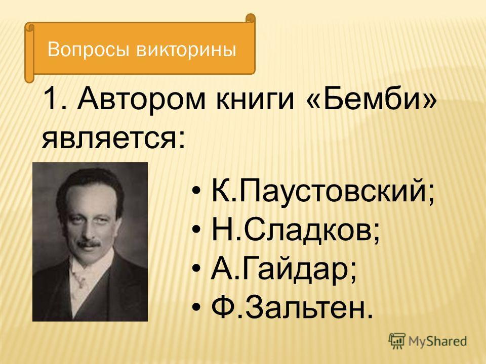 К.Паустовский; Н.Сладков; А.Гайдар; Ф.Зальтен. 1. Автором книги «Бемби» является: Вопросы викторины
