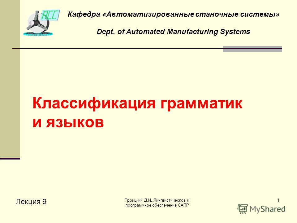 Троицкий Д.И. Лингвистическое и программное обеспечение САПР 1 Классификация грамматик и языков Лекция 9 Кафедра «Автоматизированные станочные системы» Dept. of Automated Manufacturing Systems