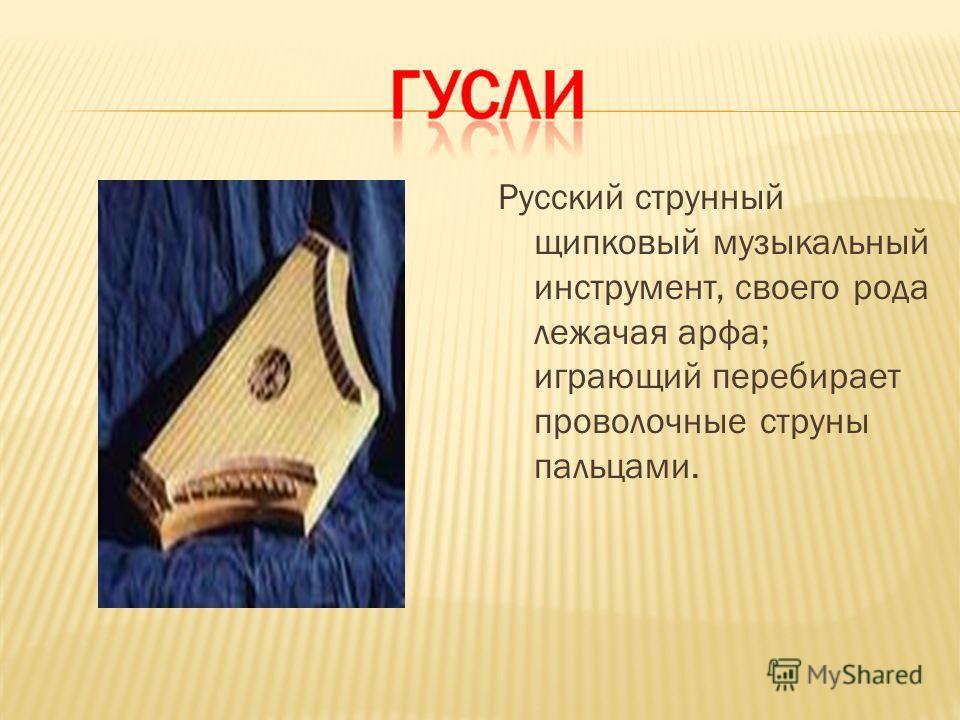 Русский струнный щипковый музыкальный инструмент, своего рода лежачая арфа; играющий перебирает проволочные струны пальцами.