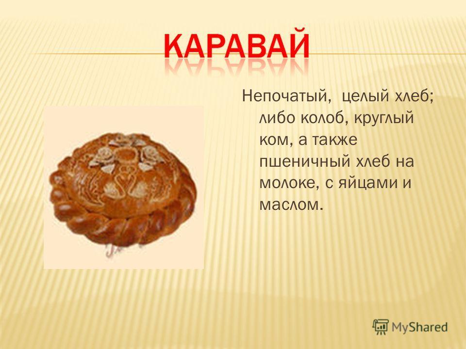 Непочатый, целый хлеб; либо колоб, круглый ком, а также пшеничный хлеб на молоке, с яйцами и маслом.