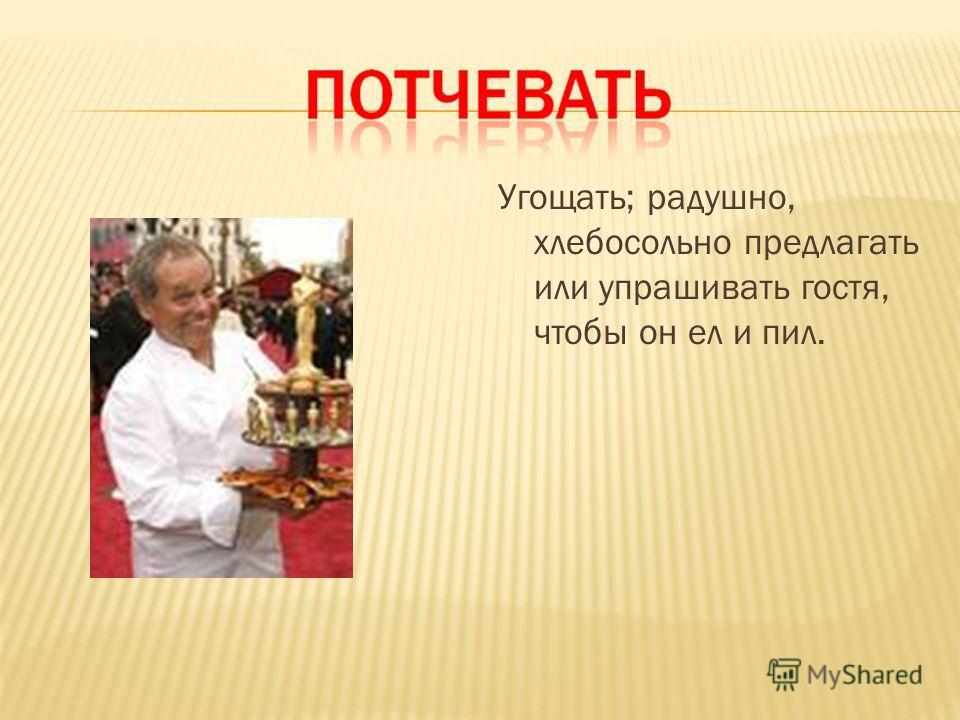 Угощать; радушно, хлебосольно предлагать или упрашивать гостя, чтобы он ел и пил.