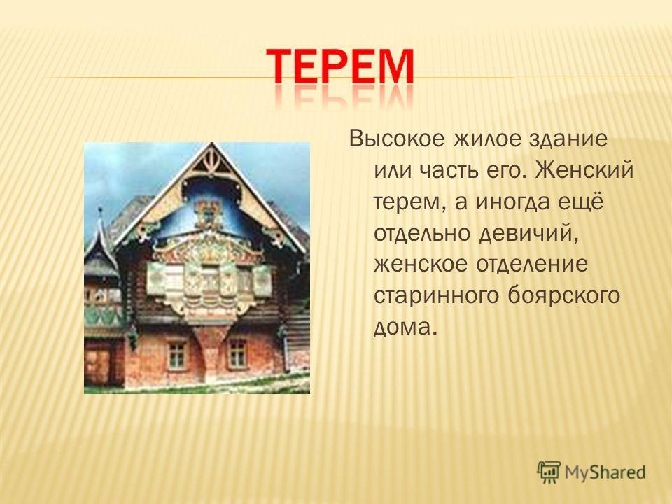 Высокое жилое здание или часть его. Женский терем, а иногда ещё отдельно девичий, женское отделение старинного боярского дома.