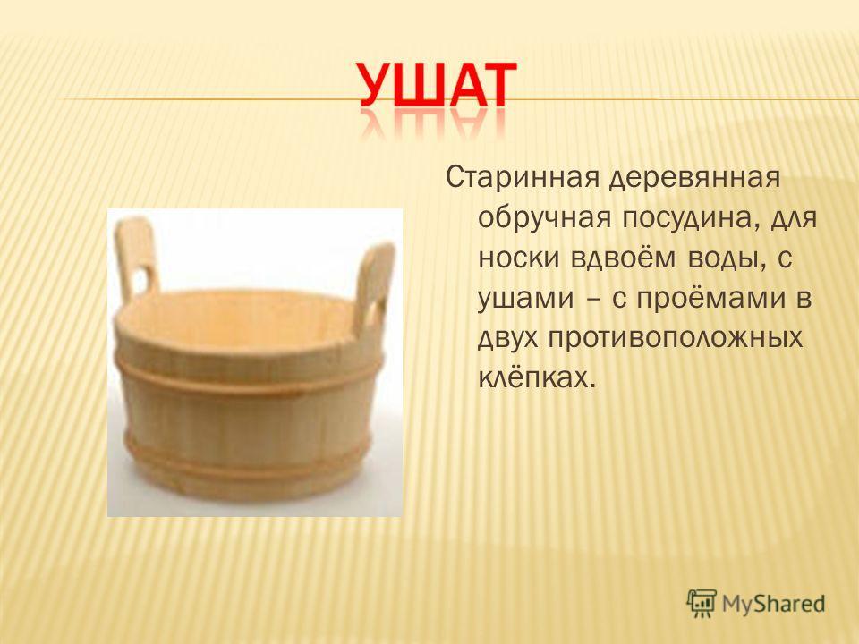 Старинная деревянная обручная посудина, для носки вдвоём воды, с ушами – с проёмами в двух противоположных клёпках.