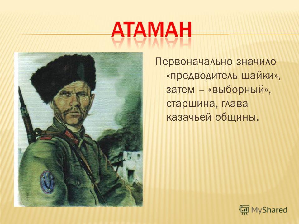Первоначально значило «предводитель шайки», затем – «выборный», старшина, глава казачьей общины.