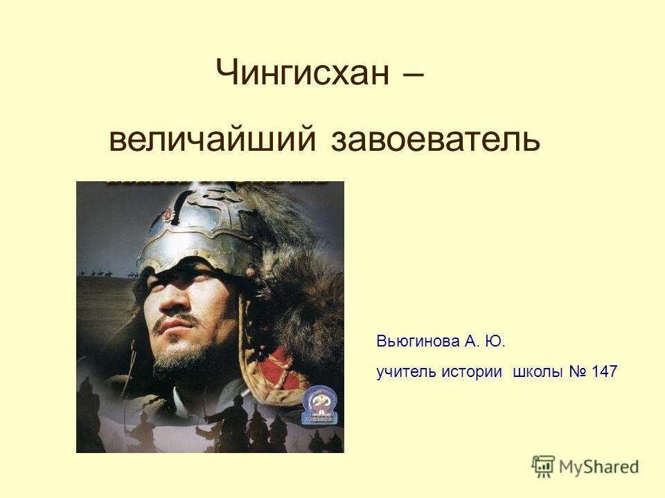 Чингисхан – величайший завоеватель Вьюгинова А. Ю. учитель истории школы 147