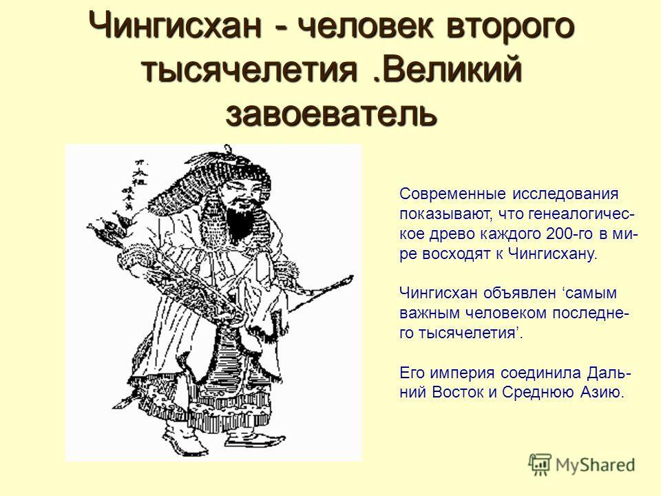 Чингисхан - человек второго тысячелетия.Великий завоеватель Современные исследования показывают, что генеалогичес- кое древо каждого 200-го в ми- ре восходят к Чингисхану. Чингисхан объявлен самым важным человеком последне- го тысячелетия. Его импери