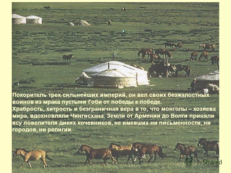 . Покоритель трех сильнейших империй, он вел своих безжалостных воинов из мрака пустыни Гоби от победы к победе. Храбрость, хитрость и безграничная вера в то, что монголы – хозяева мира, вдохновляли Чингисхана. Земли от Армении до Волги приняли ясу п