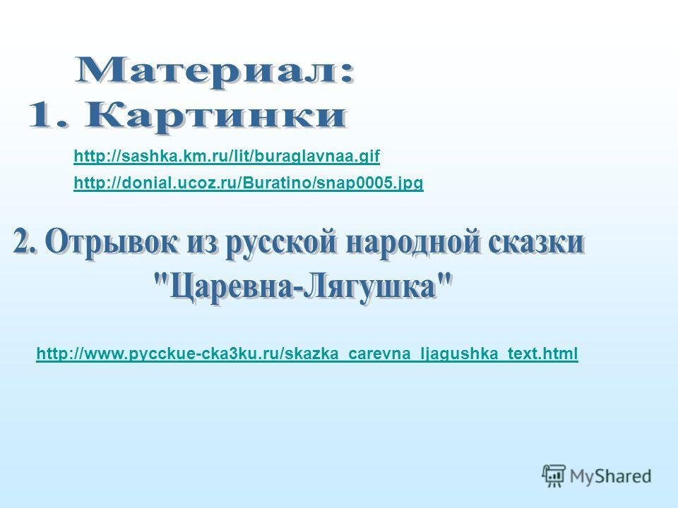 http://sashka.km.ru/lit/buraglavnaa.gif http://donial.ucoz.ru/Buratino/snap0005.jpg http://www.pycckue-cka3ku.ru/skazka_carevna_ljagushka_text.html