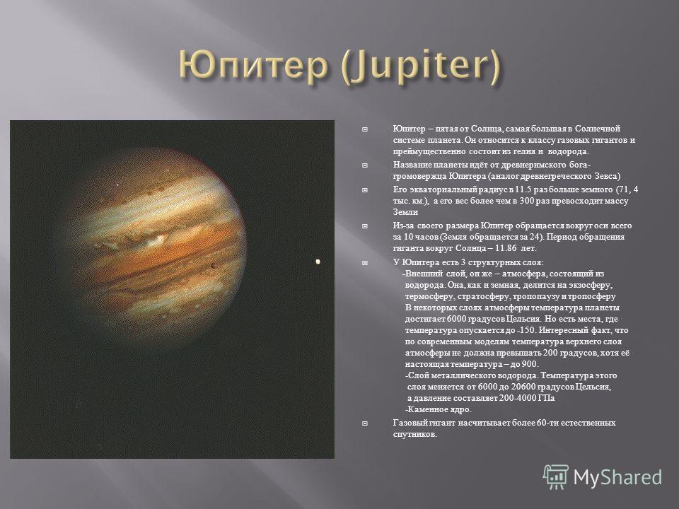 Юпитер – пятая от Солнца, самая большая в Солнечной системе планета. Он относится к классу газовых гигантов и преймущественно состоит из гелия и водорода. Название планеты идёт от древнеримского бога - громовержца Юпитера ( аналог древнегреческого Зе