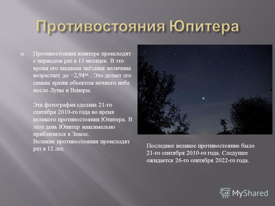 Противостояния юпитера происходят с периодом раз в 13 месяцев. В это время его видимая звёздная величина возрастает до 2,94 m. Это делает его самым ярким объектом ночного неба после Луны и Венеры. Эта фотография сделана 21- го сентября 2010- го года