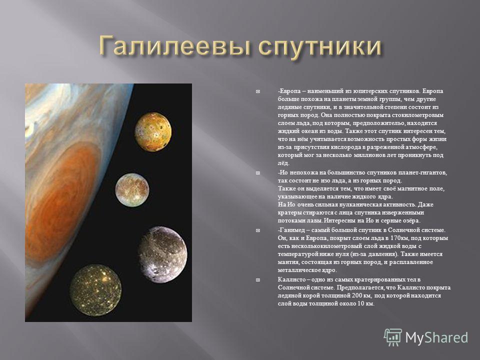 - Европа – наименьший из юпитерских спутников. Европа больше похожа на планеты земной группы, чем другие ледяные спутники, и в значительной степени состоит из горных пород. Она полностью покрыта стокилометровым слоем льда, под которым, предположитель