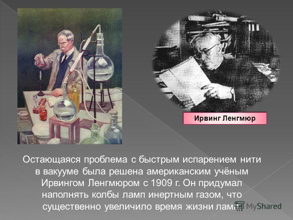 Остающаяся проблема с быстрым испарением нити в вакууме была решена американским учёным Ирвингом Ленгмюром с 1909 г. Он придумал наполнять колбы ламп инертным газом, что существенно увеличило время жизни ламп. Ирвинг Ленгмюр