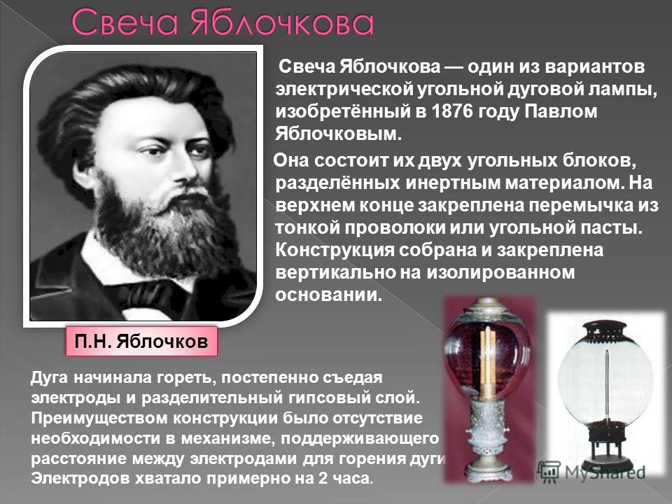Свеча Яблочкова один из вариантов электрической угольной дуговой лампы, изобретённый в 1876 году Павлом Яблочковым. Она состоит их двух угольных блоков, разделённых инертным материалом. На верхнем конце закреплена перемычка из тонкой проволоки или уг