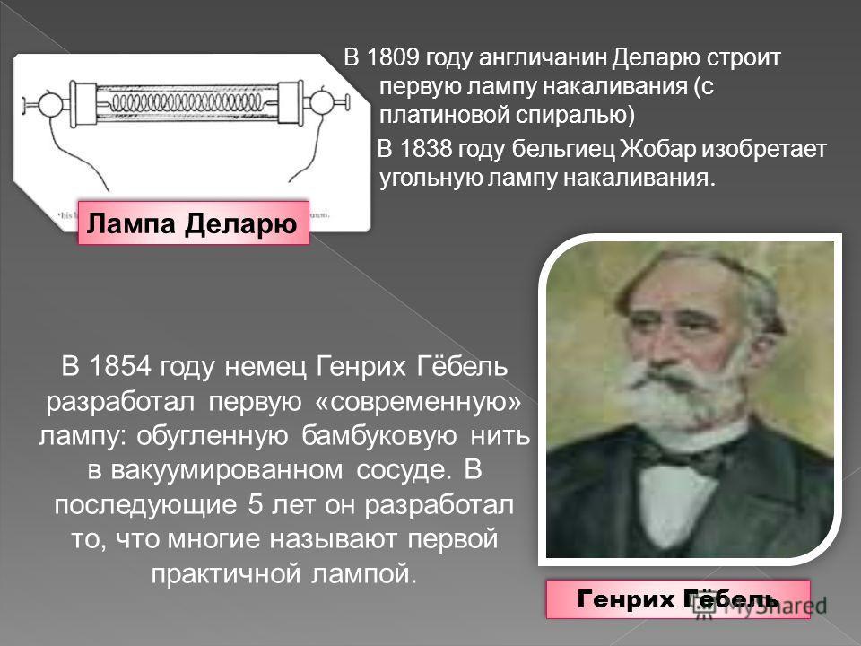 В 1809 году англичанин Деларю строит первую лампу накаливания (с платиновой спиралью) В 1838 году бельгиец Жобар изобретает угольную лампу накаливания. В 1854 году немец Генрих Гёбель разработал первую «современную» лампу: обугленную бамбуковую нить