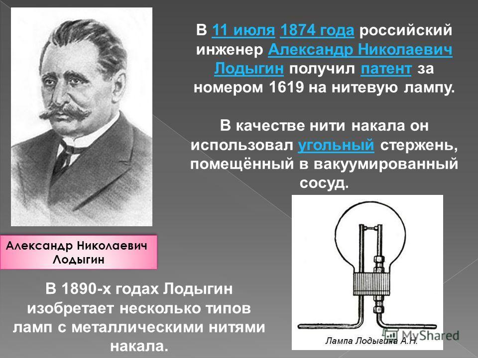 Александр Николаевич Лодыгин Александр Николаевич Лодыгин В 11 июля 1874 года российский инженер Александр Николаевич Лодыгин получил патент за номером 1619 на нитевую лампу.11 июля1874 годаАлександр Николаевич Лодыгинпатент В качестве нити накала он