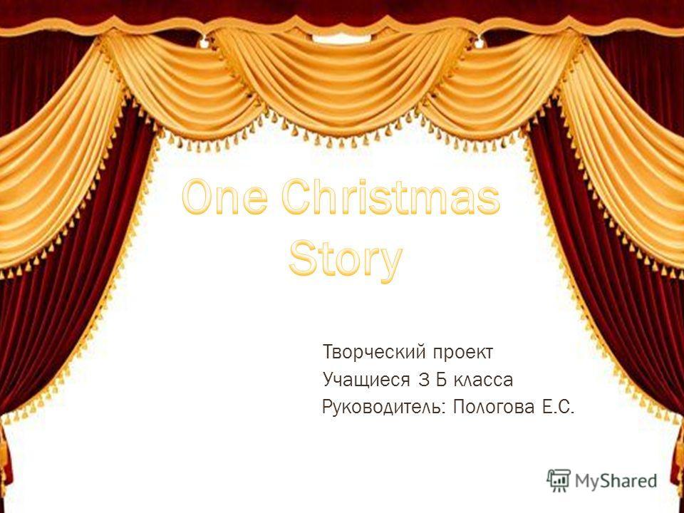 Творческий проект Учащиеся 3 Б класса Руководитель: Пологова Е.С.
