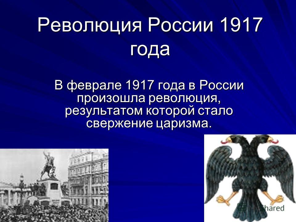 Революция России 1917 года В феврале 1917 года в России произошла революция, результатом которой стало свержение царизма.