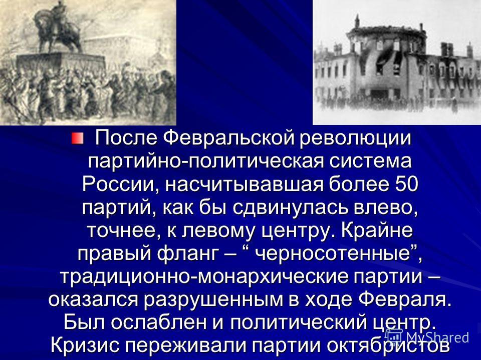 После Февральской революции партийно-политическая система России, насчитывавшая более 50 партий, как бы сдвинулась влево, точнее, к левому центру. Крайне правый фланг – черносотенные, традиционно-монархические партии – оказался разрушенным в ходе Фев