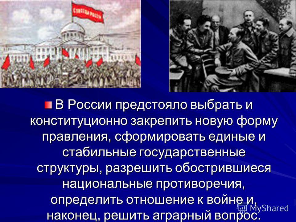 В России предстояло выбрать и конституционно закрепить новую форму правления, сформировать единые и стабильные государственные структуры, разрешить обострившиеся национальные противоречия, определить отношение к войне и, наконец, решить аграрный вопр