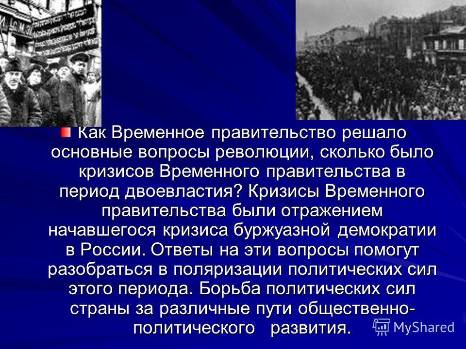 Как Временное правительство решало основные вопросы революции, сколько было кризисов Временного правительства в период двоевластия? Кризисы Временного правительства были отражением начавшегося кризиса буржуазной демократии в России. Ответы на эти воп