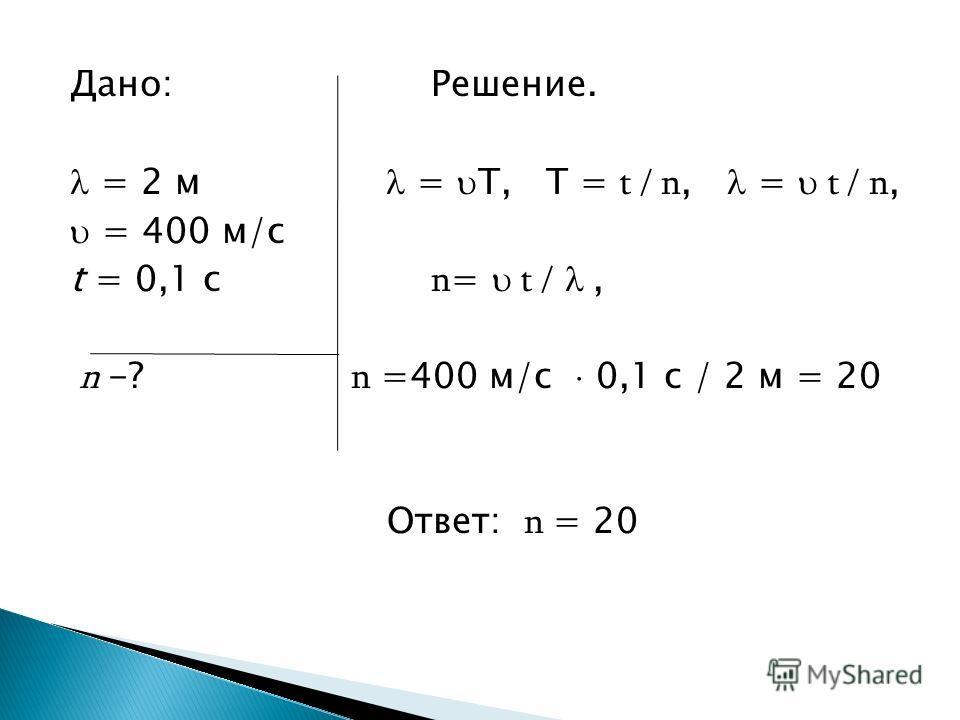 Дано: Решение. = 2 м = T, T = t / n, = t / n, = 400 м/с t = 0,1 с n = t /, n -? n =400 м/с 0,1 с / 2 м = 20 Ответ: n = 20
