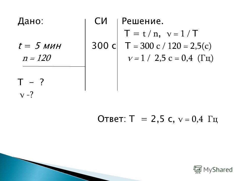 Дано: СИ Решение. T = t / n, ν = 1 / T t = 5 мин 300 с T = 300 с / 120 = 2,5(с) n = 120 ν = 1 / 2,5 с = 0,4 (Гц) T - ? ν -? Ответ: T = 2,5 с, ν = 0,4 Гц