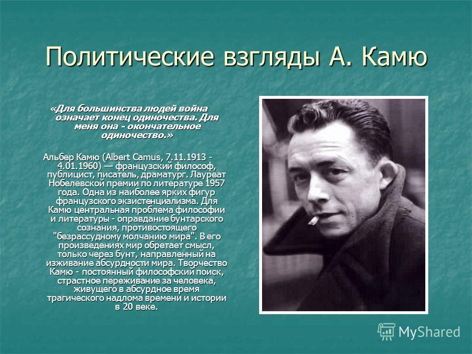 Политические взгляды А. Камю «Для большинства людей война означает конец одиночества. Для меня она - окончательное одиночество.» Альбер Камю (Albert Camus, 7.11.1913 - 4.01.1960) французский философ, публицист, писатель, драматург. Лауреат Нобелевско