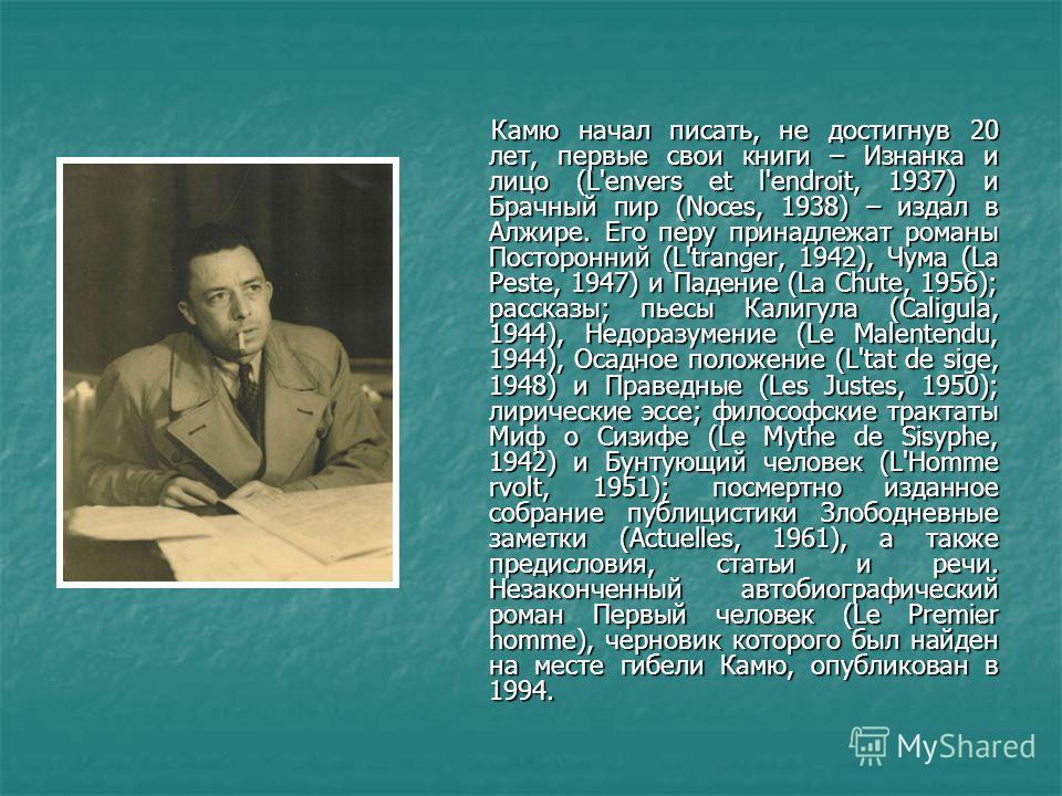 Камю начал писать, не достигнув 20 лет, первые свои книги – Изнанка и лицо (L'envers et l'endroit, 1937) и Брачный пир (Noces, 1938) – издал в Алжире. Его перу принадлежат романы Посторонний (L'tranger, 1942), Чума (La Peste, 1947) и Падение (La Chut