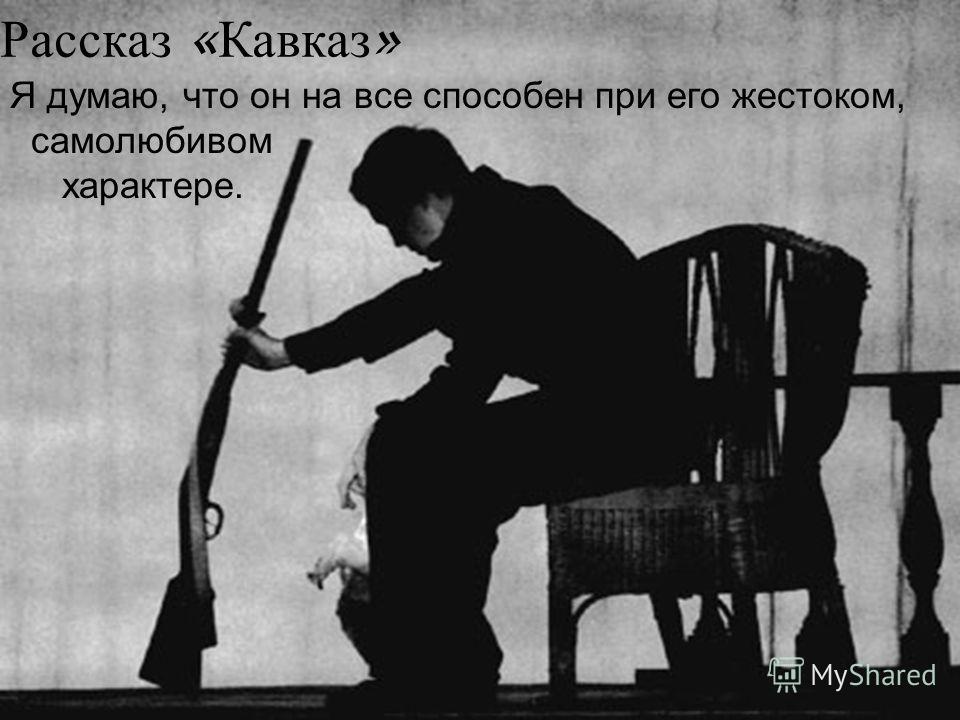 Рассказ « Кавказ » Я думаю, что он на все способен при его жестоком, самолюбивом характере.