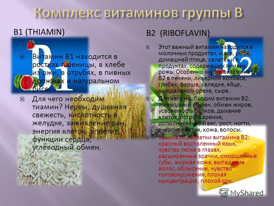 В1 (THIAMIN) В2 (RIBOFLAVIN) Витамин В1 находится в ростках пшеницы, в хлебе из ржи, в отрубях, в пивных дрожжах и натуральном рисе. Для чего необходим тиамин? Нервы, душевная свежесть, кислотность в желудке, заживление ран, энергия клеток, аппетит,