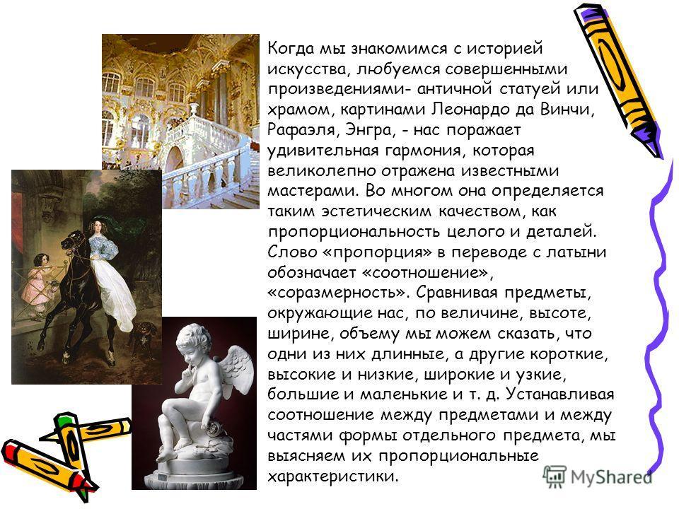 Когда мы знакомимся с историей искусства, любуемся совершенными произведениями- античной статуей или храмом, картинами Леонардо да Винчи, Рафаэля, Энгра, - нас поражает удивительная гармония, которая великолепно отражена известными мастерами. Во мног